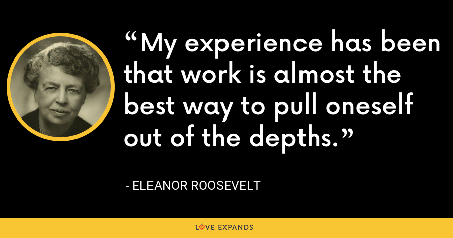 My experience has been that work is almost the best way to pull oneself out of the depths. - Eleanor Roosevelt