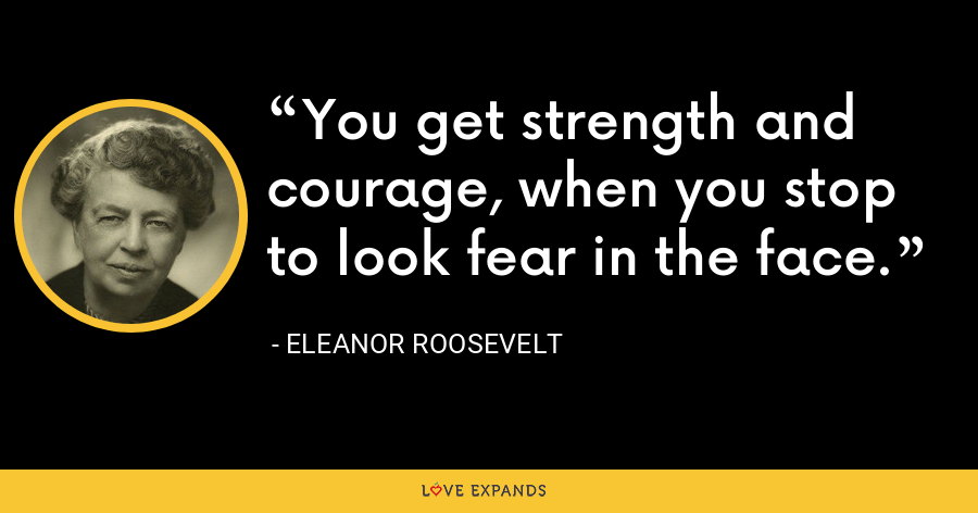 You get strength and courage, when you stop to look fear in the face. - Eleanor Roosevelt