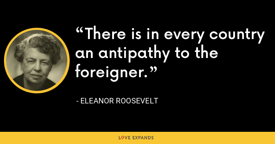 There is in every country an antipathy to the foreigner. - Eleanor Roosevelt