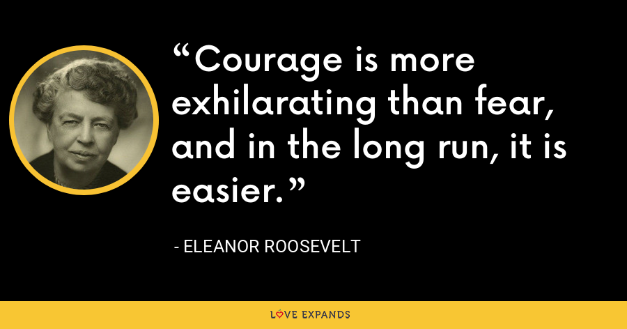 Courage is more exhilarating than fear, and in the long run, it is easier. - Eleanor Roosevelt