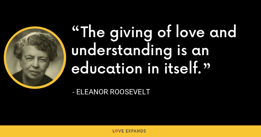 The giving of love and understanding is an education in itself. - Eleanor Roosevelt