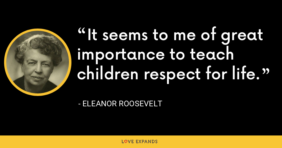 It seems to me of great importance to teach children respect for life. - Eleanor Roosevelt
