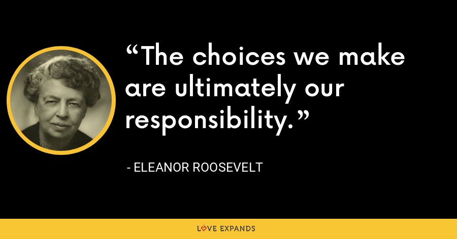The choices we make are ultimately our responsibility. - Eleanor Roosevelt