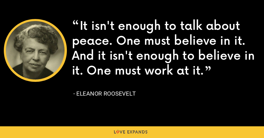 It isn't enough to talk about peace. One must believe in it. And it isn't enough to believe in it. One must work at it. - Eleanor Roosevelt