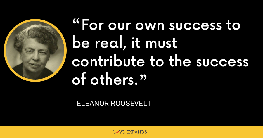 For our own success to be real, it must contribute to the success of others. - Eleanor Roosevelt
