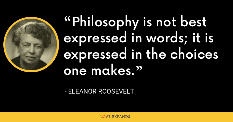Philosophy is not best expressed in words; it is expressed in the choices one makes. - Eleanor Roosevelt