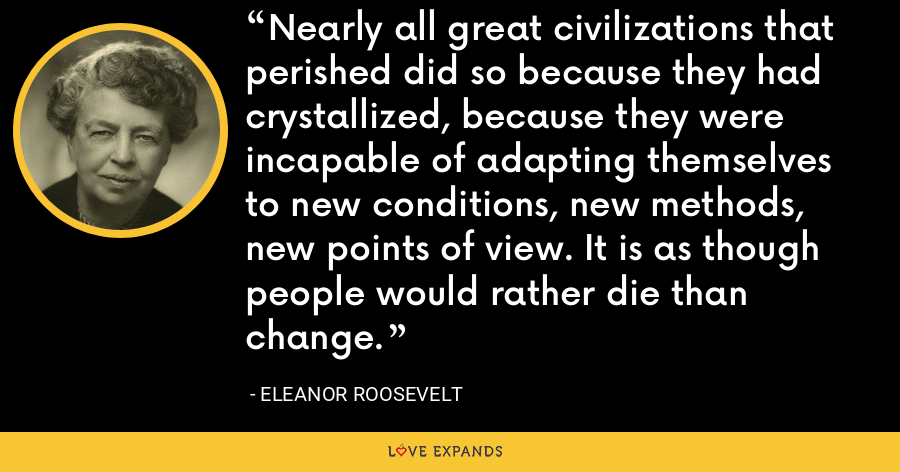 Nearly all great civilizations that perished did so because they had crystallized, because they were incapable of adapting themselves to new conditions, new methods, new points of view. It is as though people would rather die than change. - Eleanor Roosevelt