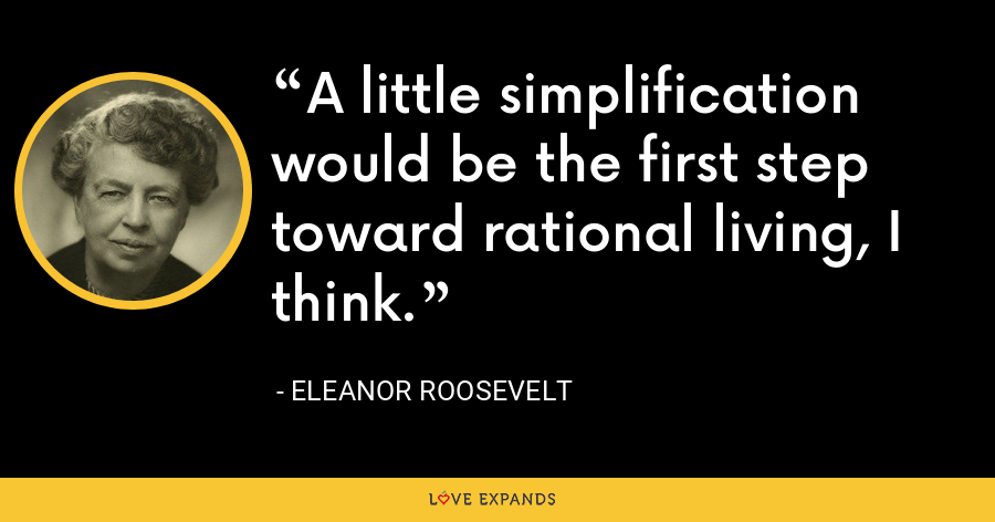 A little simplification would be the first step toward rational living, I think. - Eleanor Roosevelt