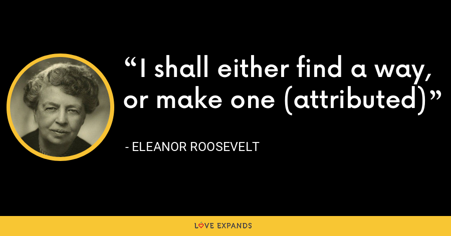 I shall either find a way, or make one (attributed) - Eleanor Roosevelt