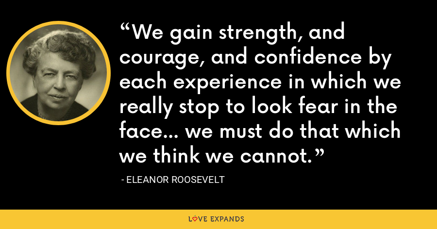 We gain strength, and courage, and confidence by each experience in which we really stop to look fear in the face... we must do that which we think we cannot. - Eleanor Roosevelt