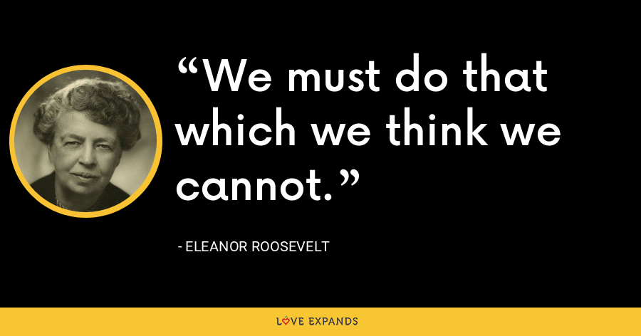 We must do that which we think we cannot. - Eleanor Roosevelt