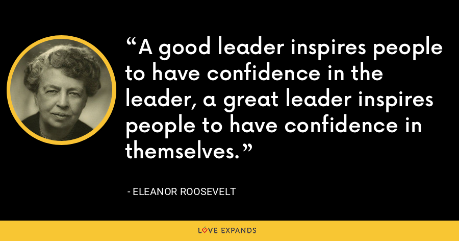 A good leader inspires people to have confidence in the leader, a great leader inspires people to have confidence in themselves. - Eleanor Roosevelt