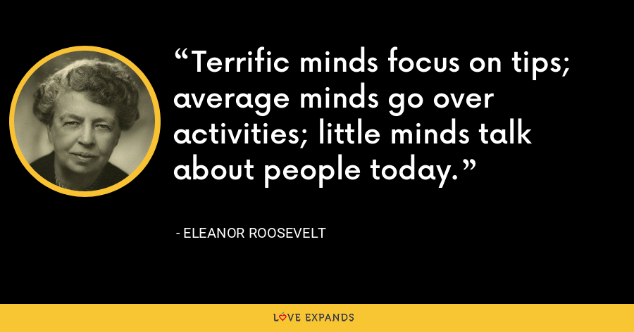 Terrific minds focus on tips; average minds go over activities; little minds talk about people today. - Eleanor Roosevelt