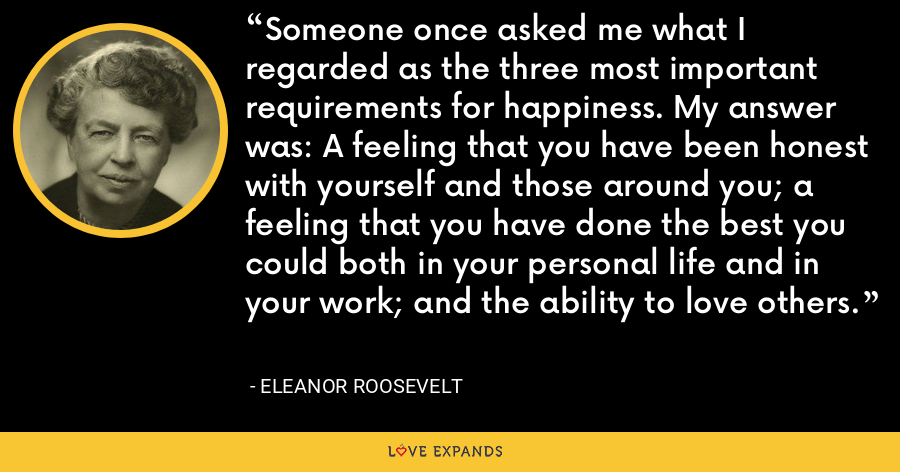 Someone once asked me what I regarded as the three most important requirements for happiness. My answer was: A feeling that you have been honest with yourself and those around you; a feeling that you have done the best you could both in your personal life and in your work; and the ability to love others. - Eleanor Roosevelt