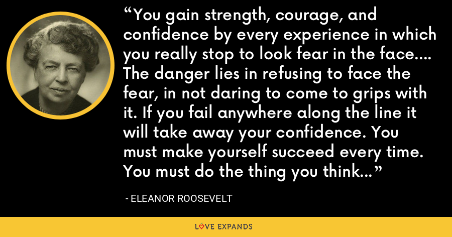 You gain strength, courage, and confidence by every experience in which you really stop to look fear in the face.... The danger lies in refusing to face the fear, in not daring to come to grips with it. If you fail anywhere along the line it will take away your confidence. You must make yourself succeed every time. You must do the thing you think you cannot do. - Eleanor Roosevelt