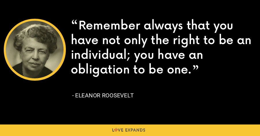 Remember always that you have not only the right to be an individual; you have an obligation to be one. - Eleanor Roosevelt