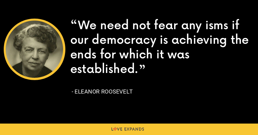 We need not fear any isms if our democracy is achieving the ends for which it was established. - Eleanor Roosevelt