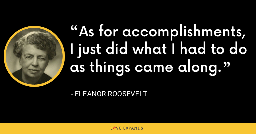 As for accomplishments, I just did what I had to do as things came along. - Eleanor Roosevelt