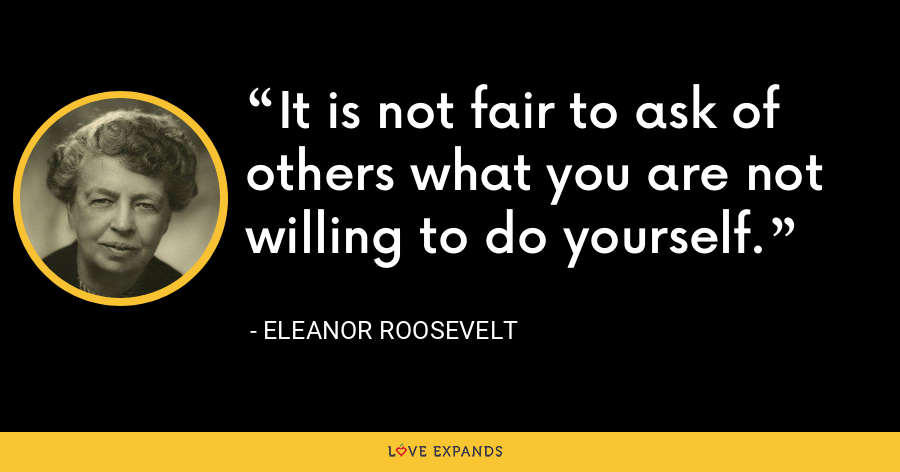 It is not fair to ask of others what you are not willing to do yourself. - Eleanor Roosevelt