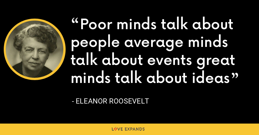 Poor minds talk about people average minds talk about events great minds talk about ideas - Eleanor Roosevelt