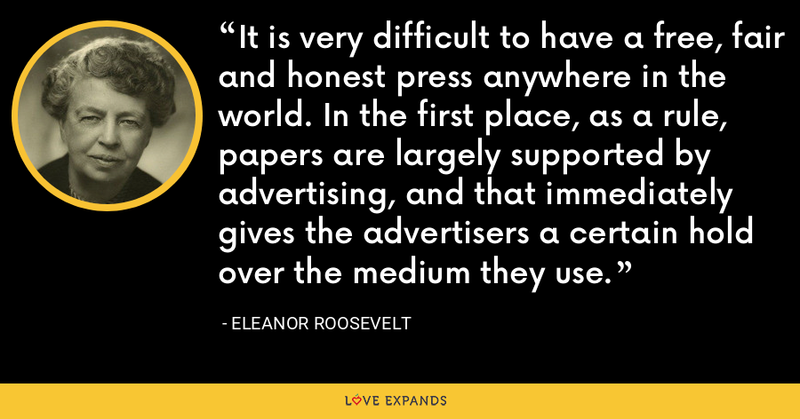 It is very difficult to have a free, fair and honest press anywhere in the world. In the first place, as a rule, papers are largely supported by advertising, and that immediately gives the advertisers a certain hold over the medium they use. - Eleanor Roosevelt