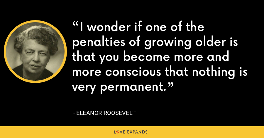 I wonder if one of the penalties of growing older is that you become more and more conscious that nothing is very permanent. - Eleanor Roosevelt