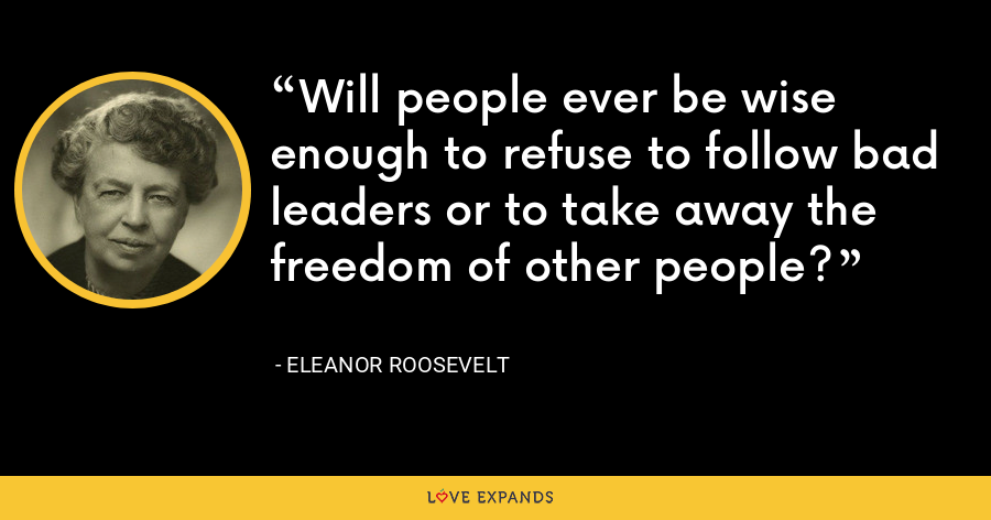 Will people ever be wise enough to refuse to follow bad leaders or to take away the freedom of other people? - Eleanor Roosevelt
