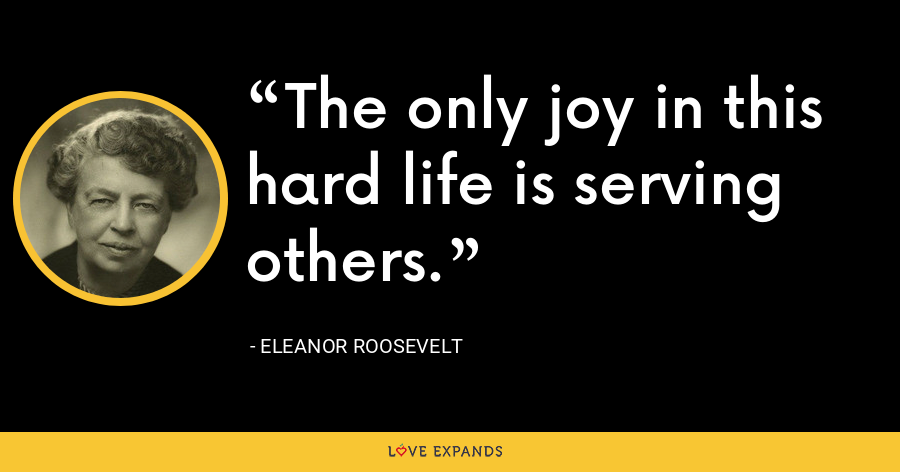 The only joy in this hard life is serving others. - Eleanor Roosevelt