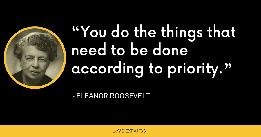 You do the things that need to be done according to priority. - Eleanor Roosevelt