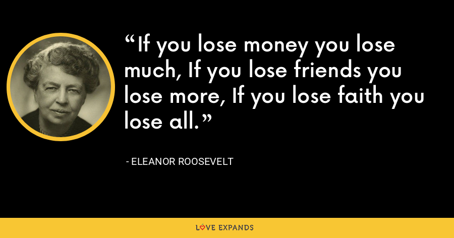 If you lose money you lose much, If you lose friends you lose more, If you lose faith you lose all. - Eleanor Roosevelt
