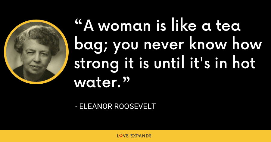 A woman is like a tea bag; you never know how strong it is until it's in hot water. - Eleanor Roosevelt