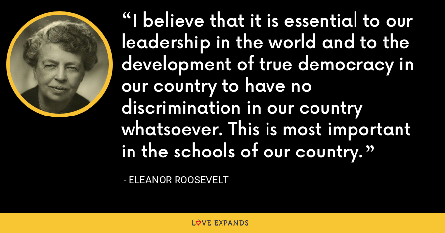 I believe that it is essential to our leadership in the world and to the development of true democracy in our country to have no discrimination in our country whatsoever. This is most important in the schools of our country. - Eleanor Roosevelt