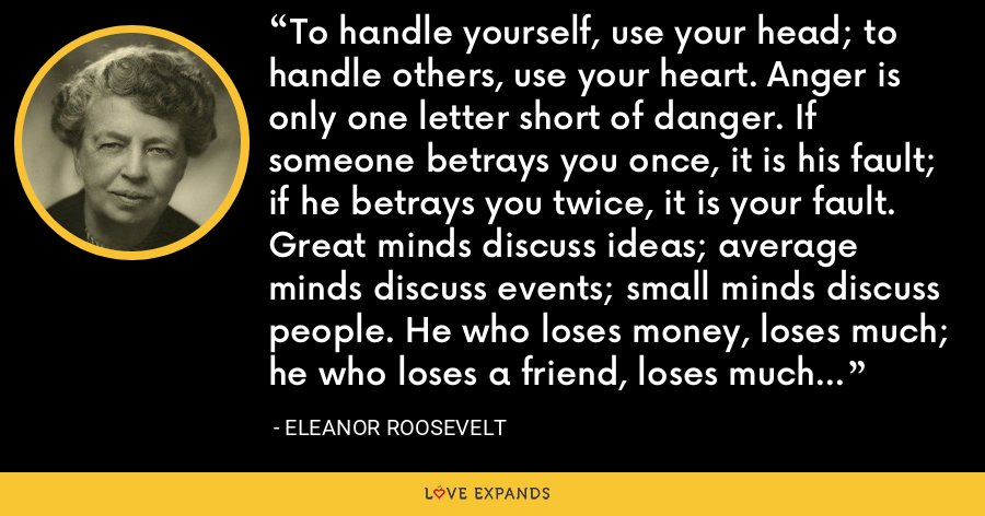 To handle yourself, use your head; to handle others, use your heart. Anger is only one letter short of danger. If someone betrays you once, it is his fault; if he betrays you twice, it is your fault. Great minds discuss ideas; average minds discuss events; small minds discuss people. He who loses money, loses much; he who loses a friend, loses much more; he who loses faith, loses all. - Eleanor Roosevelt