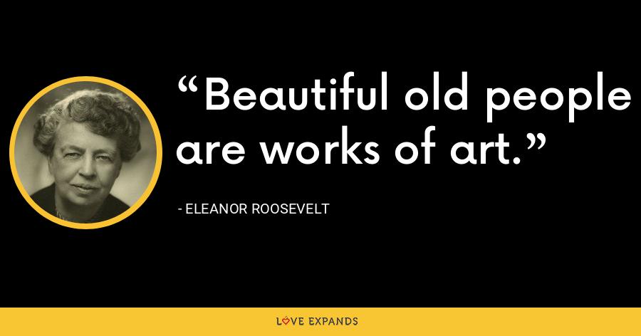 Beautiful old people are works of art. - Eleanor Roosevelt