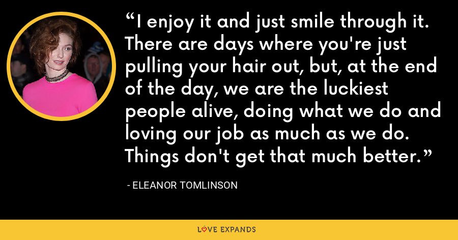 I enjoy it and just smile through it. There are days where you're just pulling your hair out, but, at the end of the day, we are the luckiest people alive, doing what we do and loving our job as much as we do. Things don't get that much better. - Eleanor Tomlinson