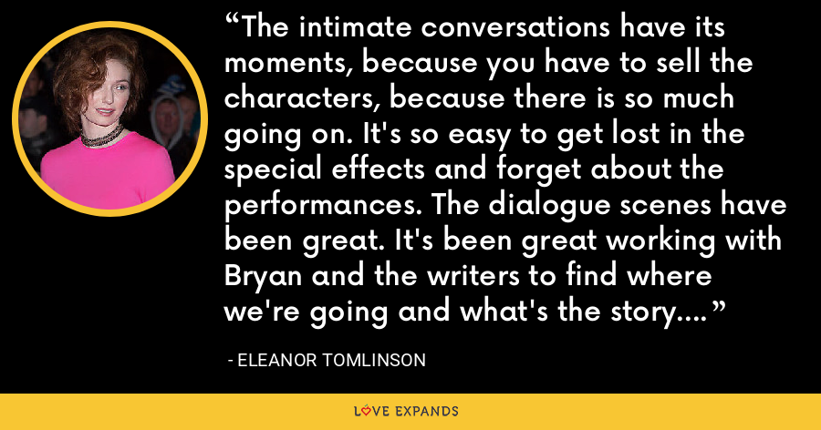 The intimate conversations have its moments, because you have to sell the characters, because there is so much going on. It's so easy to get lost in the special effects and forget about the performances. The dialogue scenes have been great. It's been great working with Bryan and the writers to find where we're going and what's the story. Yeah, it's been really, really interesting. - Eleanor Tomlinson