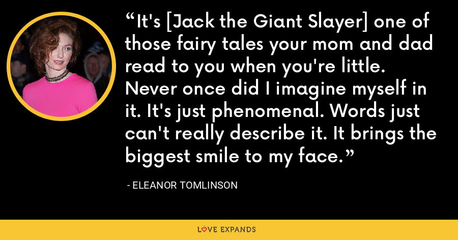 It's [Jack the Giant Slayer] one of those fairy tales your mom and dad read to you when you're little. Never once did I imagine myself in it. It's just phenomenal. Words just can't really describe it. It brings the biggest smile to my face. - Eleanor Tomlinson