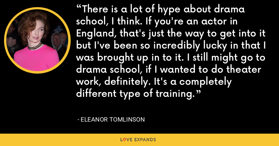There is a lot of hype about drama school, I think. If you're an actor in England, that's just the way to get into it but I've been so incredibly lucky in that I was brought up in to it. I still might go to drama school, if I wanted to do theater work, definitely. It's a completely different type of training. - Eleanor Tomlinson