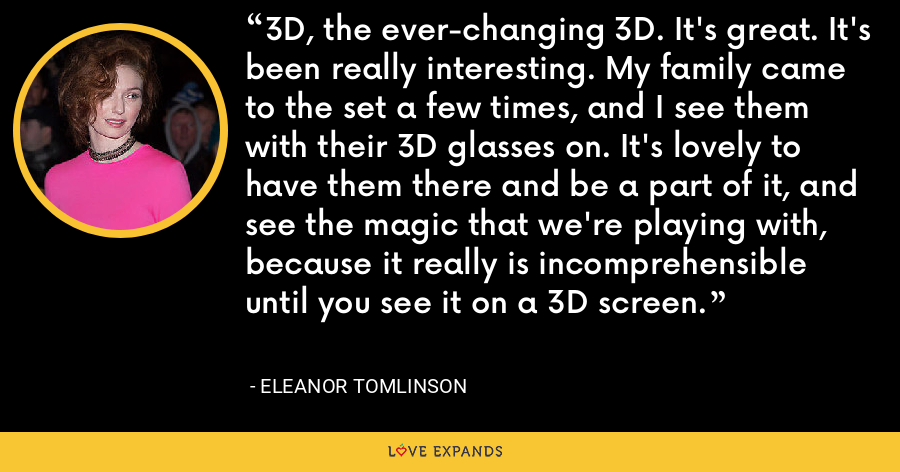 3D, the ever-changing 3D. It's great. It's been really interesting. My family came to the set a few times, and I see them with their 3D glasses on. It's lovely to have them there and be a part of it, and see the magic that we're playing with, because it really is incomprehensible until you see it on a 3D screen. - Eleanor Tomlinson
