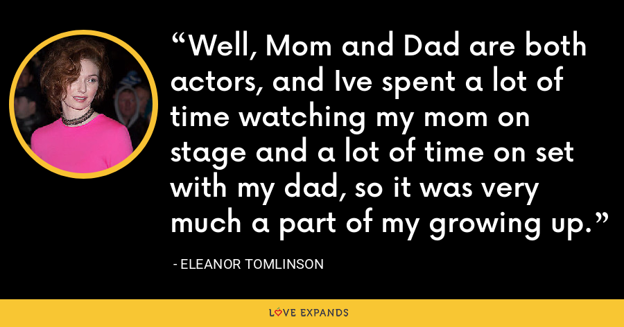 Well, Mom and Dad are both actors, and Ive spent a lot of time watching my mom on stage and a lot of time on set with my dad, so it was very much a part of my growing up. - Eleanor Tomlinson