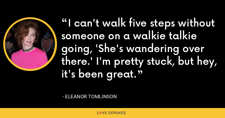 I can't walk five steps without someone on a walkie talkie going, 'She's wandering over there.' I'm pretty stuck, but hey, it's been great. - Eleanor Tomlinson