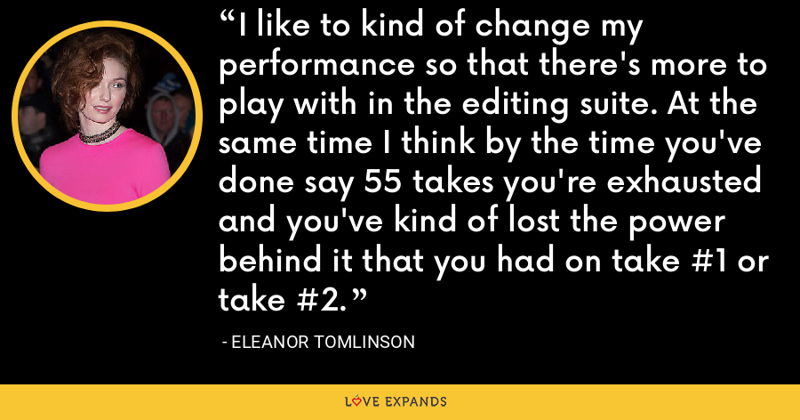 I like to kind of change my performance so that there's more to play with in the editing suite. At the same time I think by the time you've done say 55 takes you're exhausted and you've kind of lost the power behind it that you had on take #1 or take #2. - Eleanor Tomlinson