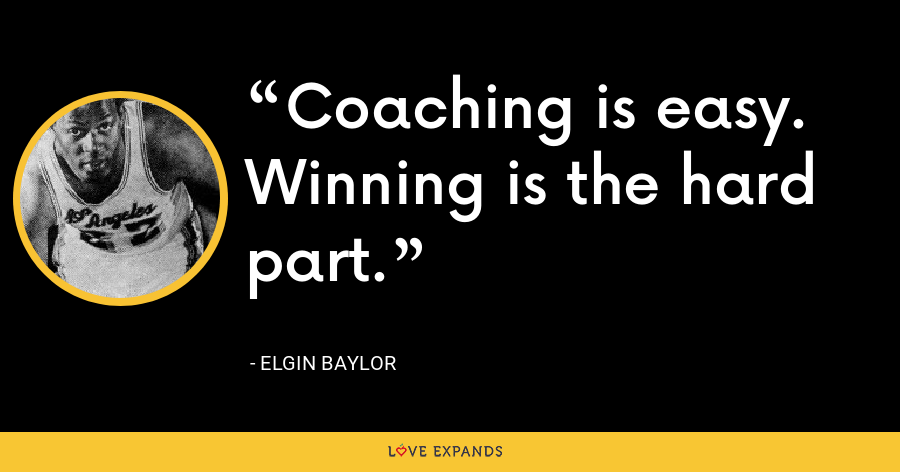Coaching is easy. Winning is the hard part. - Elgin Baylor
