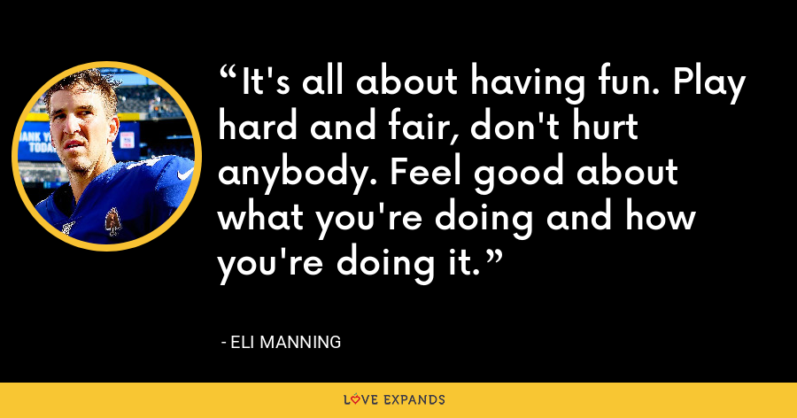 It's all about having fun. Play hard and fair, don't hurt anybody. Feel good about what you're doing and how you're doing it. - Eli Manning
