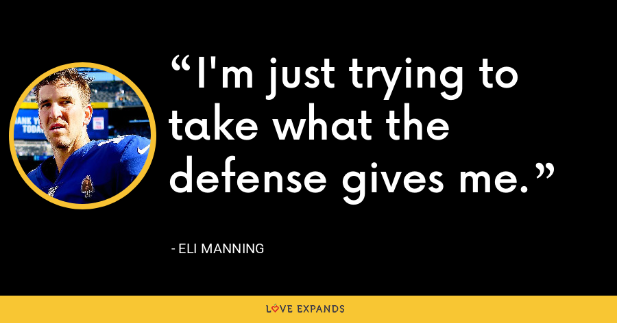 I'm just trying to take what the defense gives me. - Eli Manning