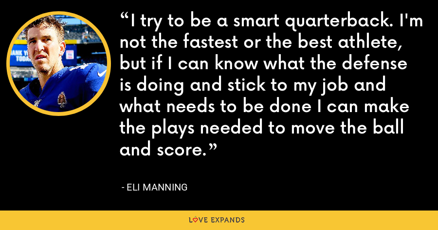 I try to be a smart quarterback. I'm not the fastest or the best athlete, but if I can know what the defense is doing and stick to my job and what needs to be done I can make the plays needed to move the ball and score. - Eli Manning