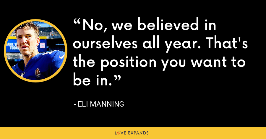 No, we believed in ourselves all year. That's the position you want to be in. - Eli Manning