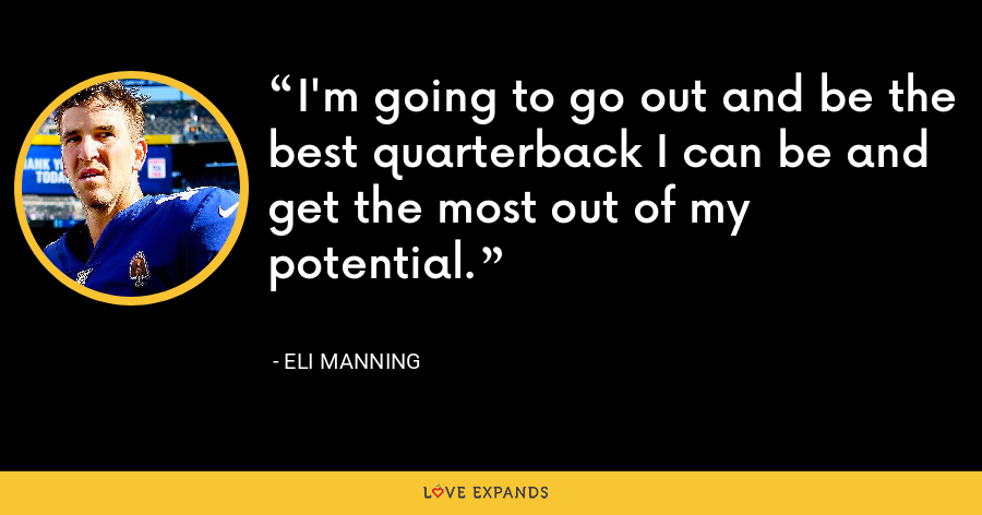 I'm going to go out and be the best quarterback I can be and get the most out of my potential. - Eli Manning