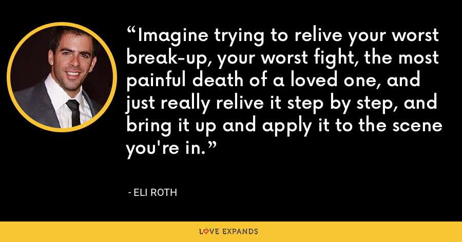 Imagine trying to relive your worst break-up, your worst fight, the most painful death of a loved one, and just really relive it step by step, and bring it up and apply it to the scene you're in. - Eli Roth