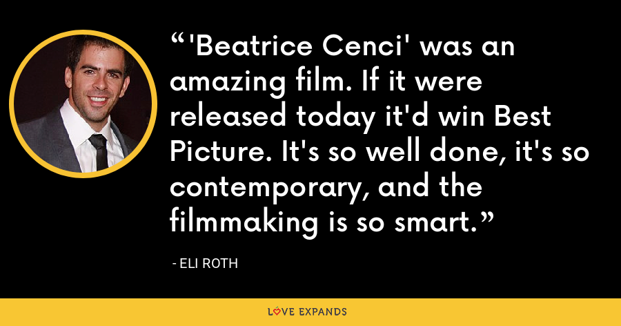 'Beatrice Cenci' was an amazing film. If it were released today it'd win Best Picture. It's so well done, it's so contemporary, and the filmmaking is so smart. - Eli Roth